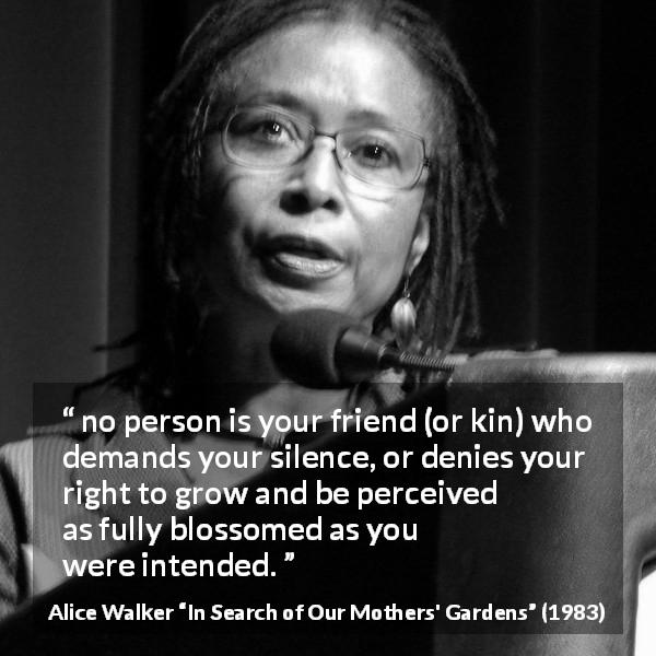 "Alice Walker about friendship (""In Search of Our Mothers' Gardens"", 1983) - no person is your friend (or kin) who demands your silence, or denies your right to grow and be perceived as fully blossomed as you were intended."