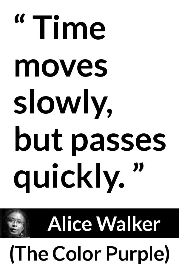 "Alice Walker about time (""The Color Purple"", 1982) - Time moves slowly, but passes quickly."