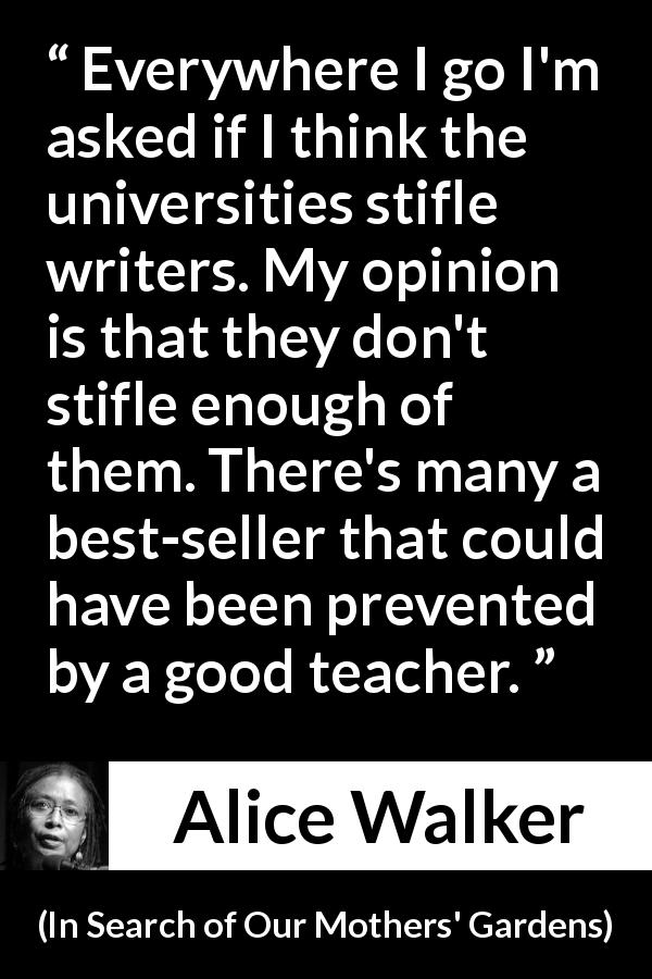 "Alice Walker about writing (""In Search of Our Mothers' Gardens"", 1983) - Everywhere I go I'm asked if I think the universities stifle writers. My opinion is that they don't stifle enough of them. There's many a best-seller that could have been prevented by a good teacher."