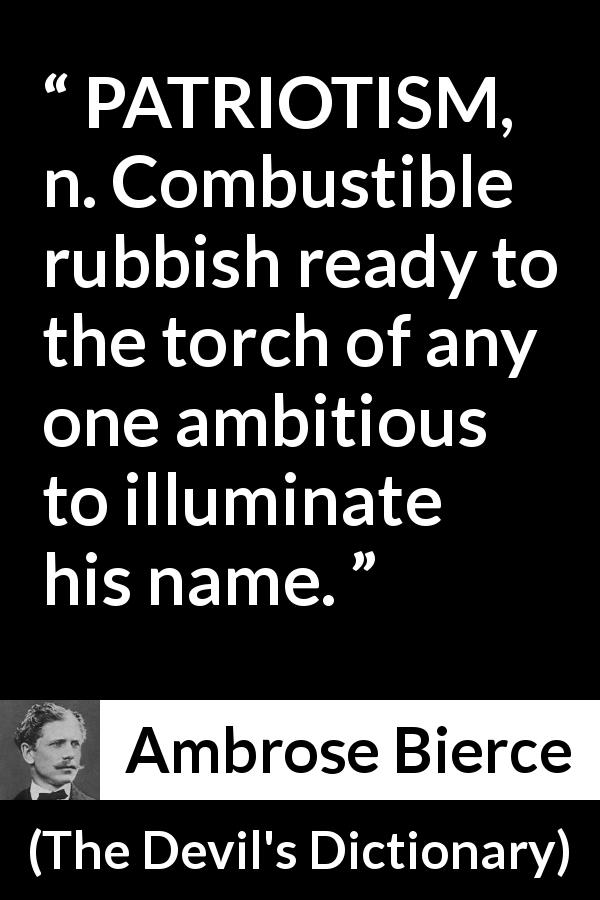 "Ambrose Bierce about ambition (""The Devil's Dictionary"", 1906) - PATRIOTISM, n. Combustible rubbish ready to the torch of any one ambitious to illuminate his name."