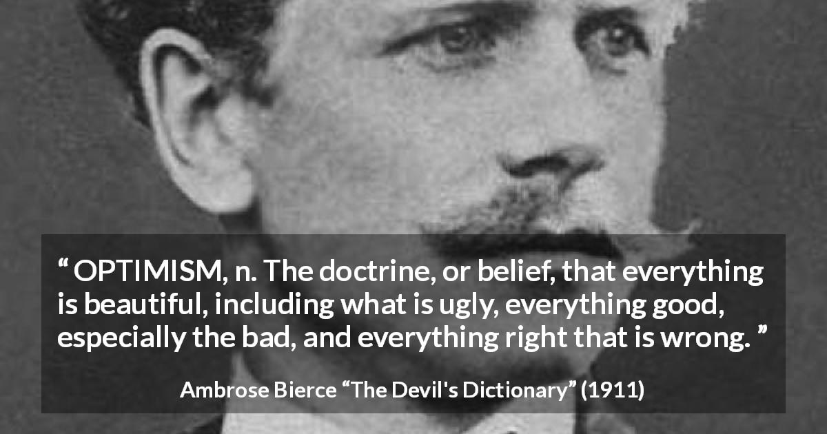 "Ambrose Bierce about belief (""The Devil's Dictionary"", 1911) - OPTIMISM, n. The doctrine, or belief, that everything is beautiful, including what is ugly, everything good, especially the bad, and everything right that is wrong."