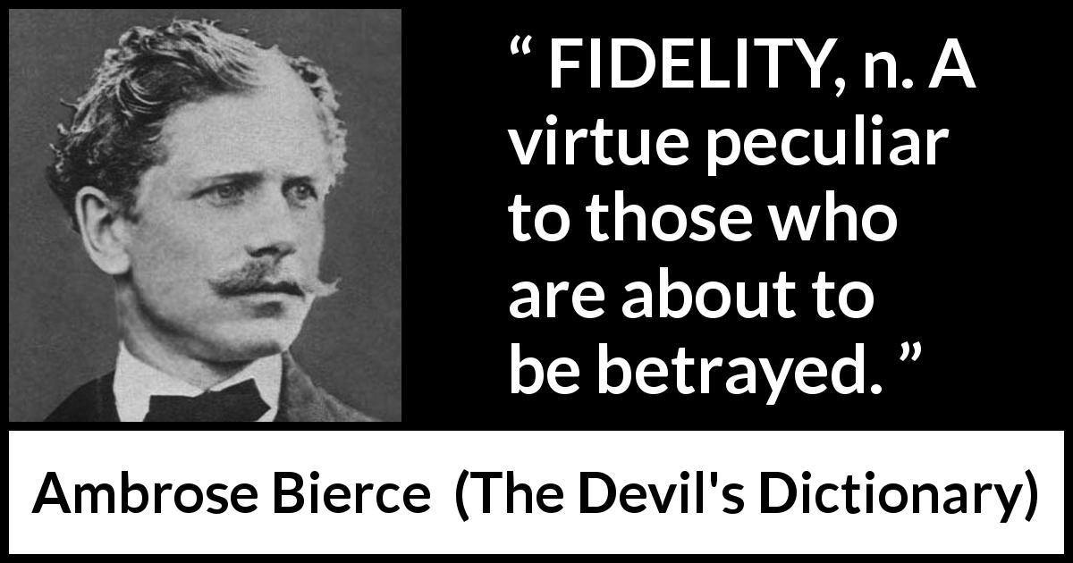 Ambrose Bierce quote about betrayal from The Devil's Dictionary - FIDELITY, n. A virtue peculiar to those who are about to be betrayed.