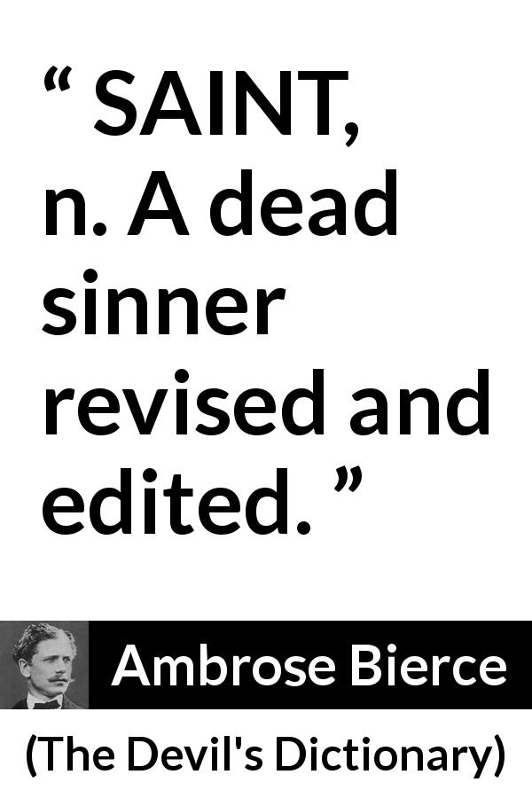 "Ambrose Bierce about dead (""The Devil's Dictionary"", 1911) - SAINT, n. A dead sinner revised and edited."