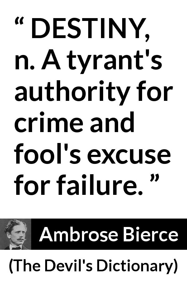 "Ambrose Bierce about destiny (""The Devil's Dictionary"", 1906) - DESTINY, n. A tyrant's authority for crime and fool's excuse for failure."