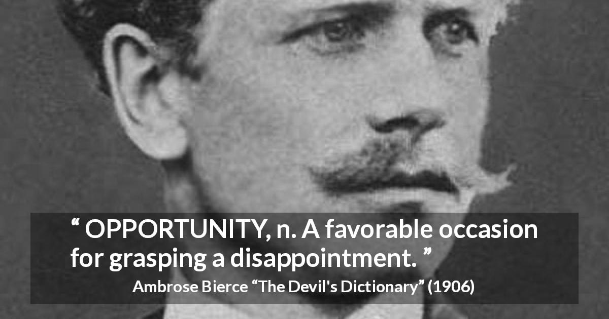 "Ambrose Bierce about disappointment (""The Devil's Dictionary"", 1906) - OPPORTUNITY, n. A favorable occasion for grasping a disappointment."