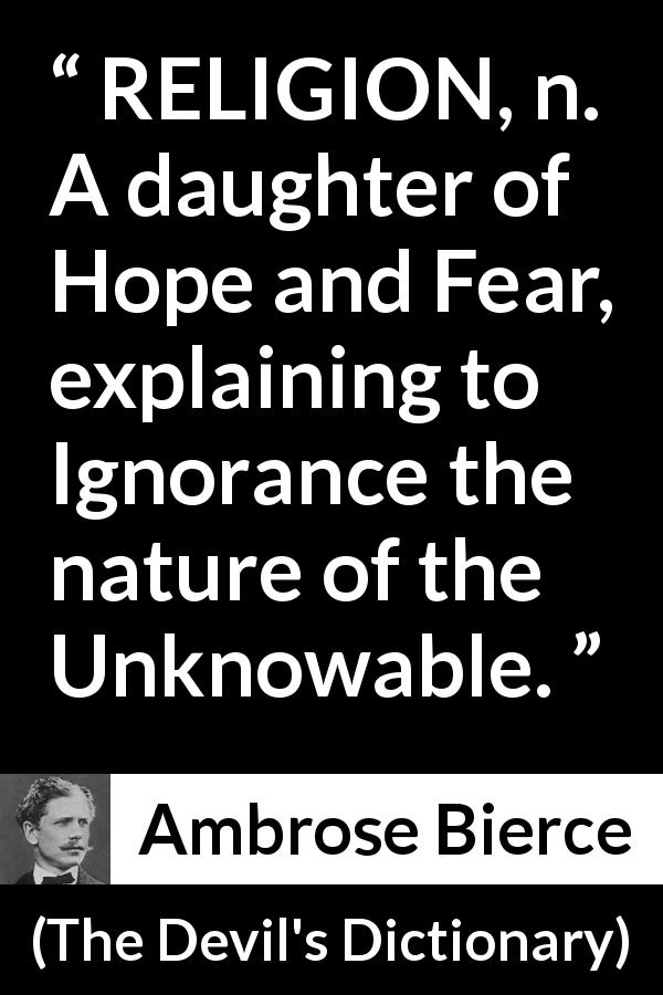 "Ambrose Bierce about fear (""The Devil's Dictionary"", 1911) - RELIGION, n. A daughter of Hope and Fear, explaining to Ignorance the nature of the Unknowable."