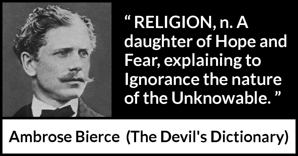 Ambrose Bierce quote about fear from The Devil's Dictionary (1911) - RELIGION, n. A daughter of Hope and Fear, explaining to Ignorance the nature of the Unknowable.