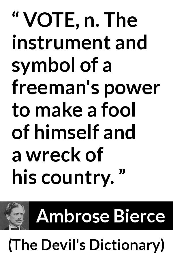 Ambrose Bierce quote about foolishness from The Devil's Dictionary (1911) - VOTE, n. The instrument and symbol of a freeman's power to make a fool of himself and a wreck of his country.
