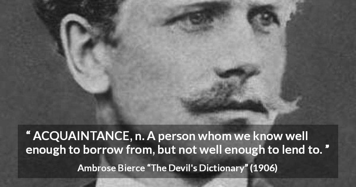 "Ambrose Bierce about friendship (""The Devil's Dictionary"", 1906) - ACQUAINTANCE, n. A person whom we know well enough to borrow from, but not well enough to lend to."