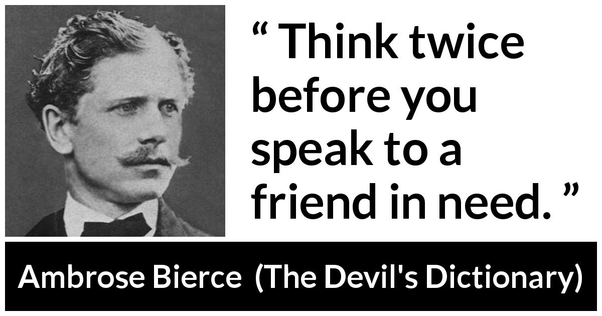"Ambrose Bierce about friendship (""The Devil's Dictionary"", 1906) - Think twice before you speak to a friend in need."