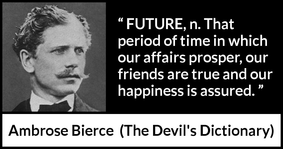 "Ambrose Bierce about future (""The Devil's Dictionary"", 1906) - FUTURE, n. That period of time in which our affairs prosper, our friends are true and our happiness is assured."