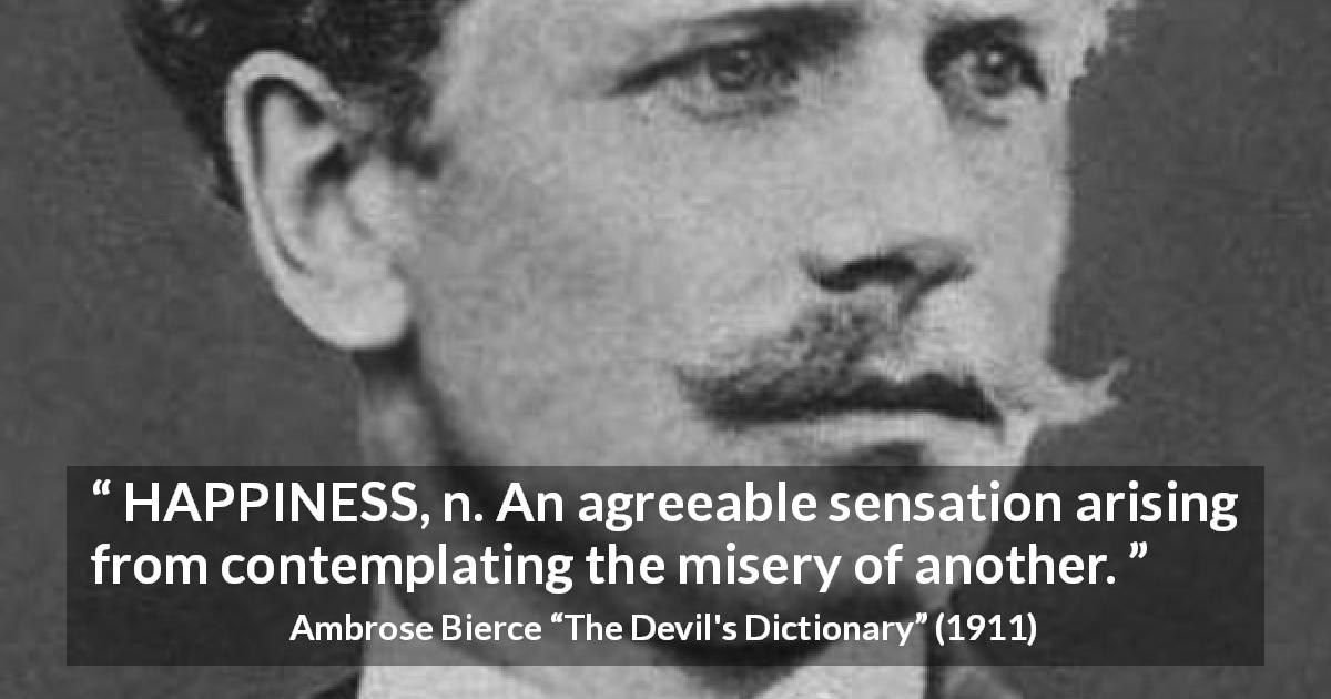 "Ambrose Bierce about happiness (""The Devil's Dictionary"", 1911) - HAPPINESS, n. An agreeable sensation arising from contemplating the misery of another."