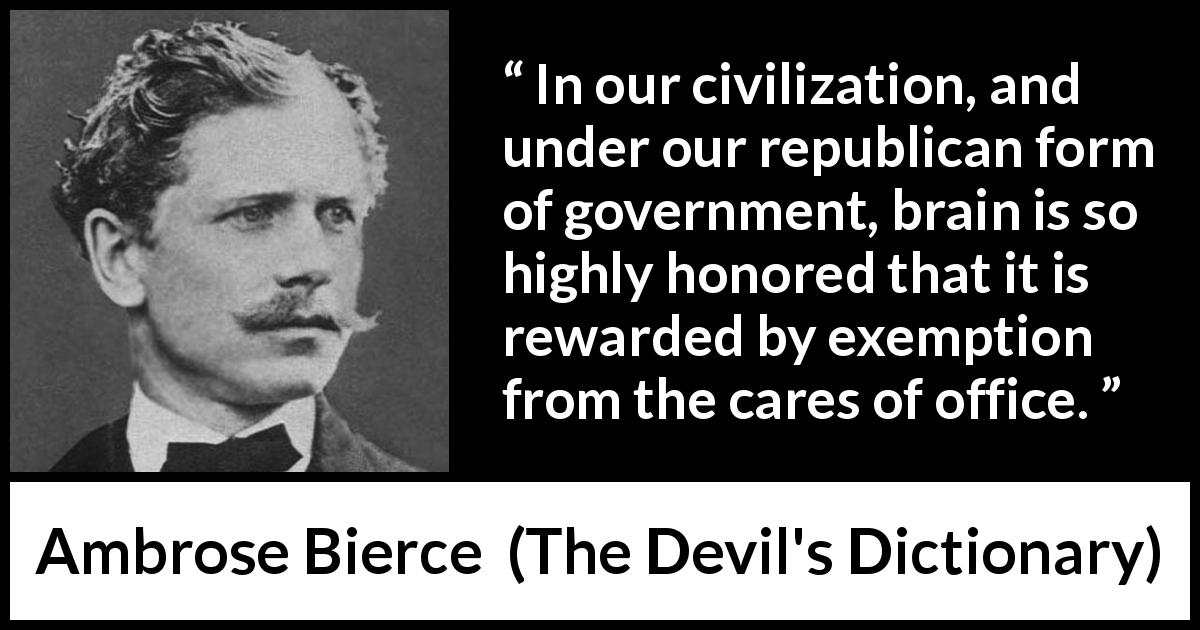 "Ambrose Bierce about intelligence (""The Devil's Dictionary"", 1906) - In our civilization, and under our republican form of government, brain is so highly honored that it is rewarded by exemption from the cares of office."