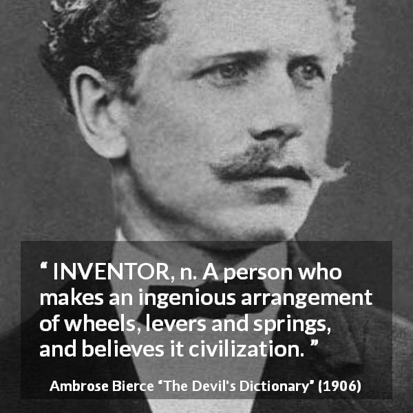 "Ambrose Bierce about invention (""The Devil's Dictionary"", 1906) - INVENTOR, n. A person who makes an ingenious arrangement of wheels, levers and springs, and believes it civilization."