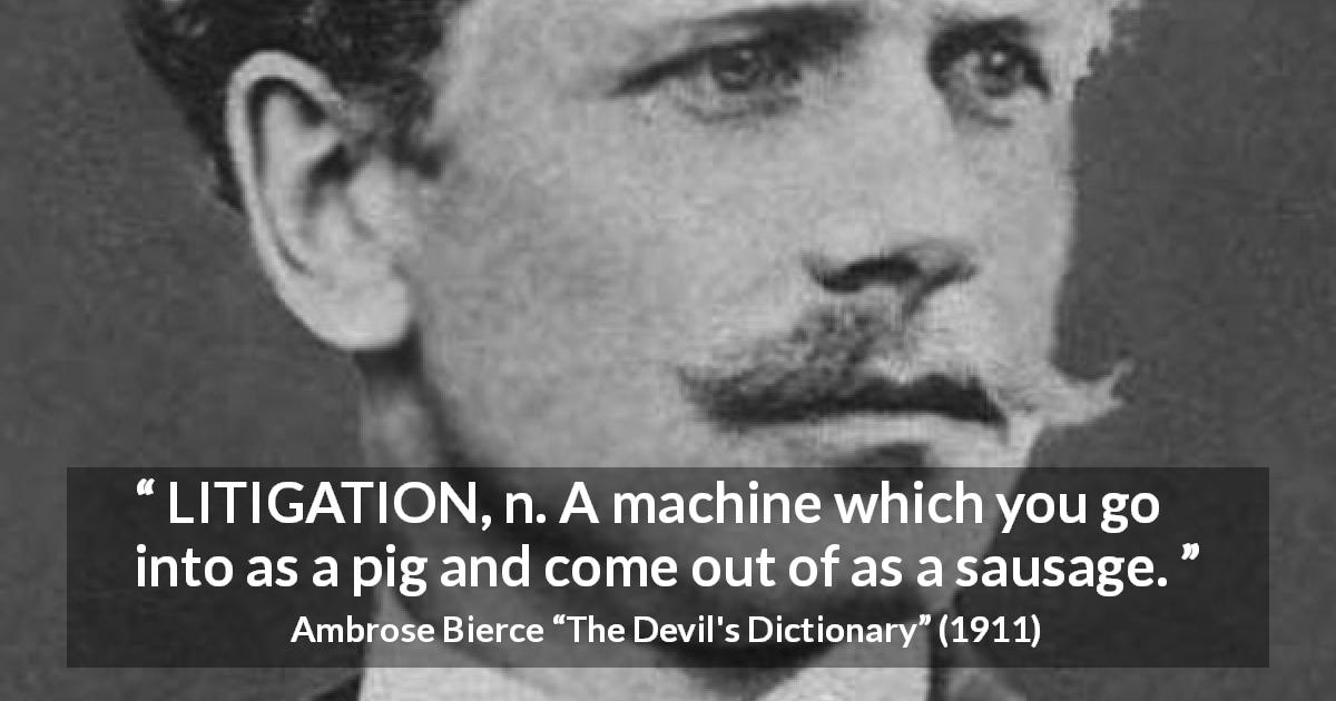 "Ambrose Bierce about justice (""The Devil's Dictionary"", 1911) - LITIGATION, n. A machine which you go into as a pig and come out of as a sausage."