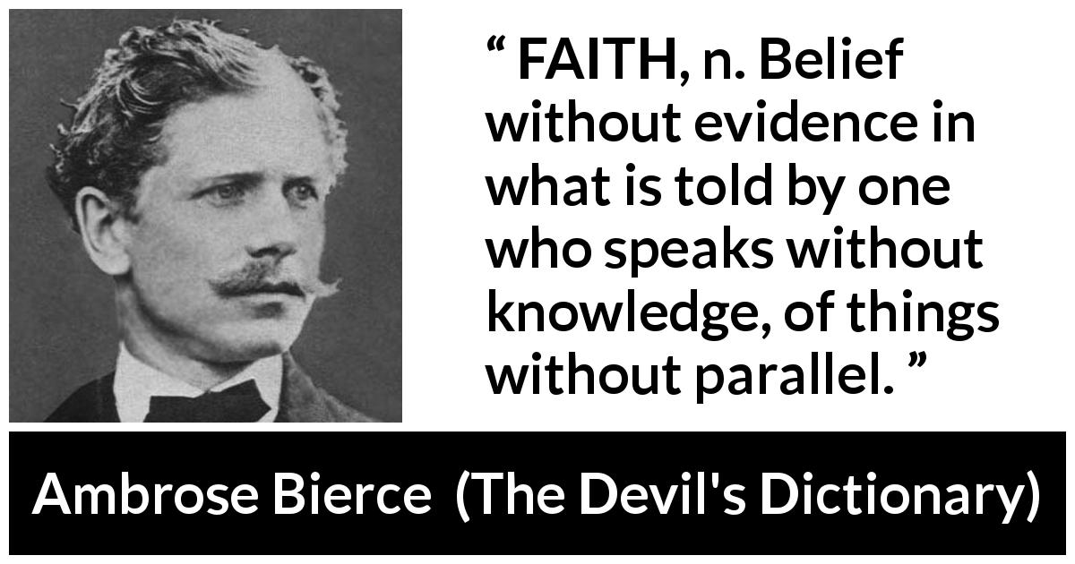 Ambrose Bierce quote about knowledge from The Devil's Dictionary (1911) - FAITH, n. Belief without evidence in what is told by one who speaks without knowledge, of things without parallel.