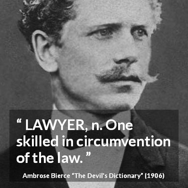 "Ambrose Bierce about law (""The Devil's Dictionary"", 1906) - LAWYER, n. One skilled in circumvention of the law."