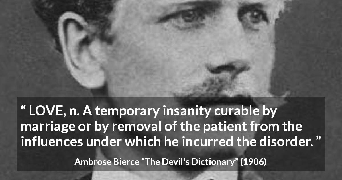 "Ambrose Bierce about love (""The Devil's Dictionary"", 1906) - LOVE, n. A temporary insanity curable by marriage or by removal of the patient from the influences under which he incurred the disorder."