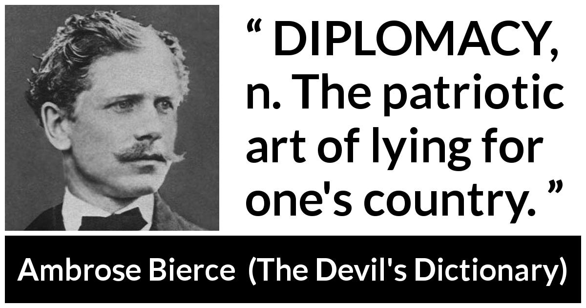 "Ambrose Bierce about lying (""The Devil's Dictionary"", 1906) - DIPLOMACY, n. The patriotic art of lying for one's country."