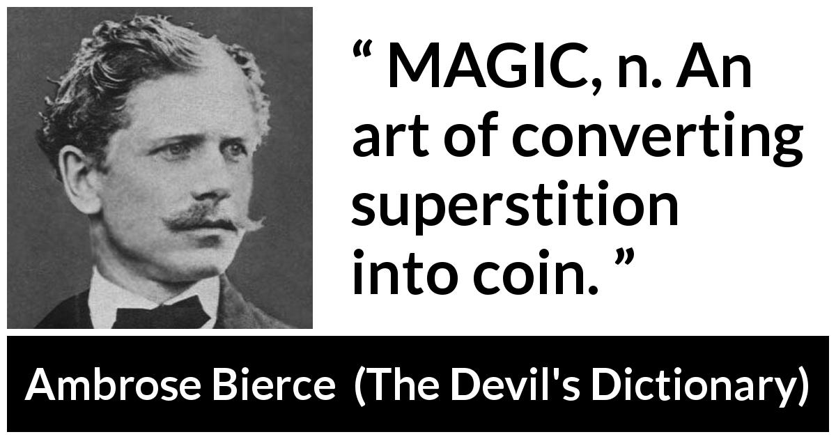 "Ambrose Bierce about magic (""The Devil's Dictionary"", 1906) - MAGIC, n. An art of converting superstition into coin."