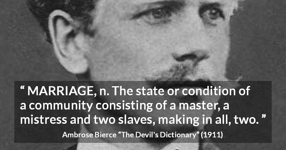 "Ambrose Bierce about marriage (""The Devil's Dictionary"", 1911) - MARRIAGE, n. The state or condition of a community consisting of a master, a mistress and two slaves, making in all, two."