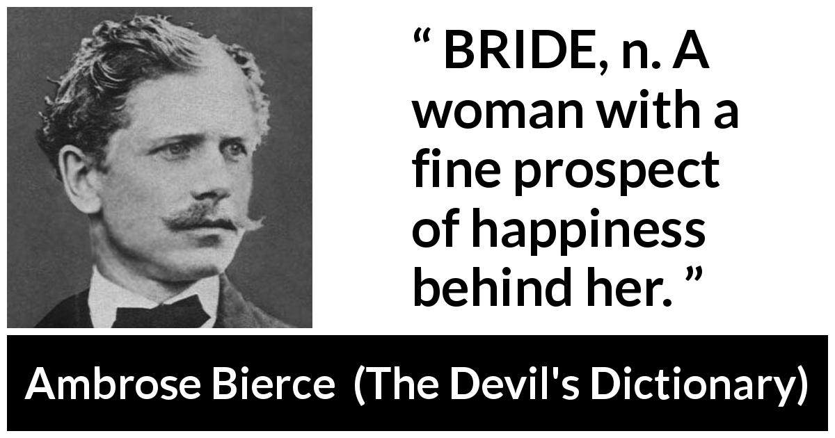 Ambrose Bierce quote about marriage from The Devil's Dictionary (1911) - BRIDE, n. A woman with a fine prospect of happiness behind her.