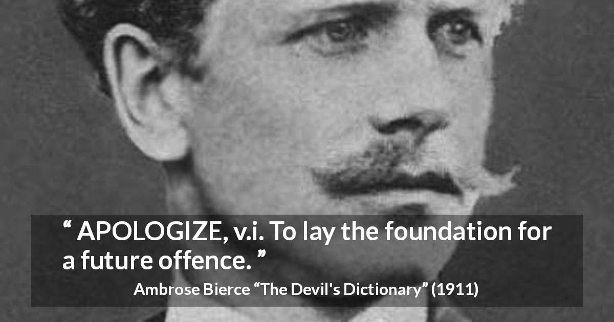 "Ambrose Bierce about offence (""The Devil's Dictionary"", 1911) - APOLOGIZE, v.i. To lay the foundation for a future offence."