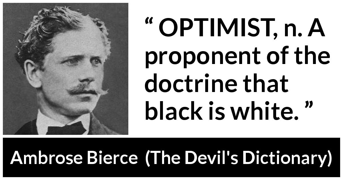 "Ambrose Bierce about optimism (""The Devil's Dictionary"", 1906) - OPTIMIST, n. A proponent of the doctrine that black is white."