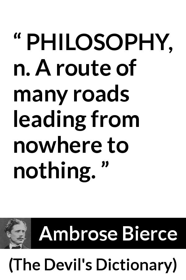 "Ambrose Bierce about philosophy (""The Devil's Dictionary"", 1906) - PHILOSOPHY, n. A route of many roads leading from nowhere to nothing."