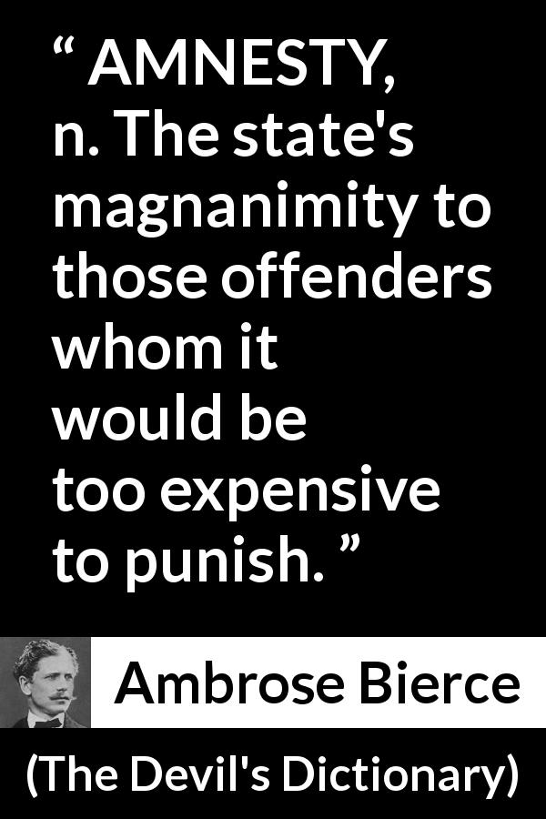 "Ambrose Bierce about punishment (""The Devil's Dictionary"", 1911) - AMNESTY, n. The state's magnanimity to those offenders whom it would be too expensive to punish."