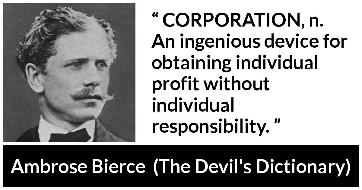 "Ambrose Bierce about responsibility (""The Devil's Dictionary"", 1906) - CORPORATION, n. An ingenious device for obtaining individual profit without individual responsibility."
