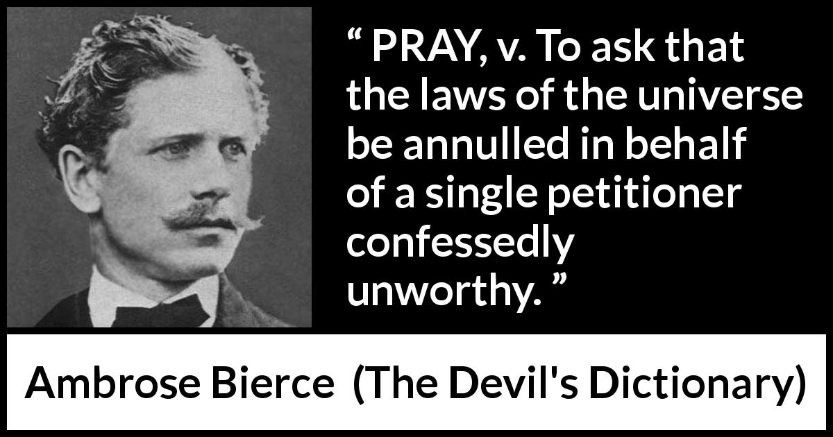 "Ambrose Bierce about selfishness (""The Devil's Dictionary"", 1911) - PRAY, v. To ask that the laws of the universe be annulled in behalf of a single petitioner confessedly unworthy."
