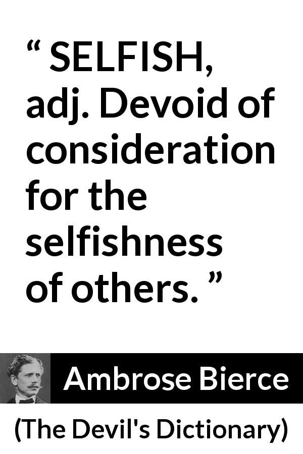 "Ambrose Bierce about selfishness (""The Devil's Dictionary"", 1906) - SELFISH, adj. Devoid of consideration for the selfishness of others."