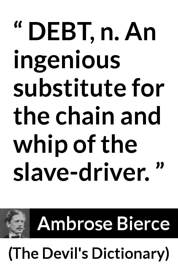 "Ambrose Bierce about slavery (""The Devil's Dictionary"", 1911) - DEBT, n. An ingenious substitute for the chain and whip of the slave-driver."