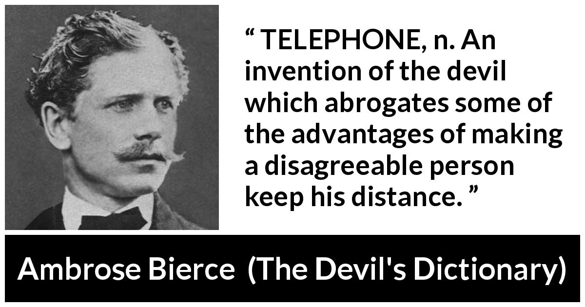 "Ambrose Bierce about technology (""The Devil's Dictionary"", 1906) - TELEPHONE, n. An invention of the devil which abrogates some of the advantages of making a disagreeable person keep his distance."