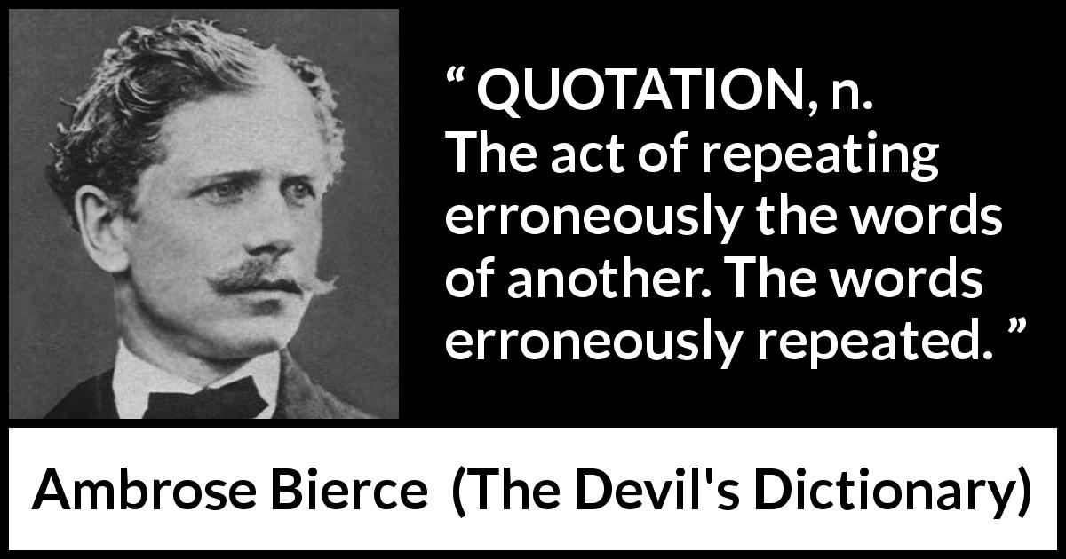 "Ambrose Bierce about words (""The Devil's Dictionary"", 1911) - QUOTATION, n. The act of repeating erroneously the words of another. The words erroneously repeated."