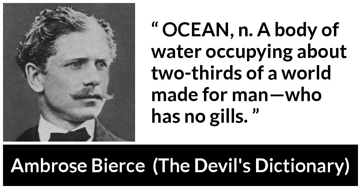 Ambrose Bierce quote about world from The Devil's Dictionary (1911) - OCEAN, n. A body of water occupying about two-thirds of a world made for man—who has no gills.