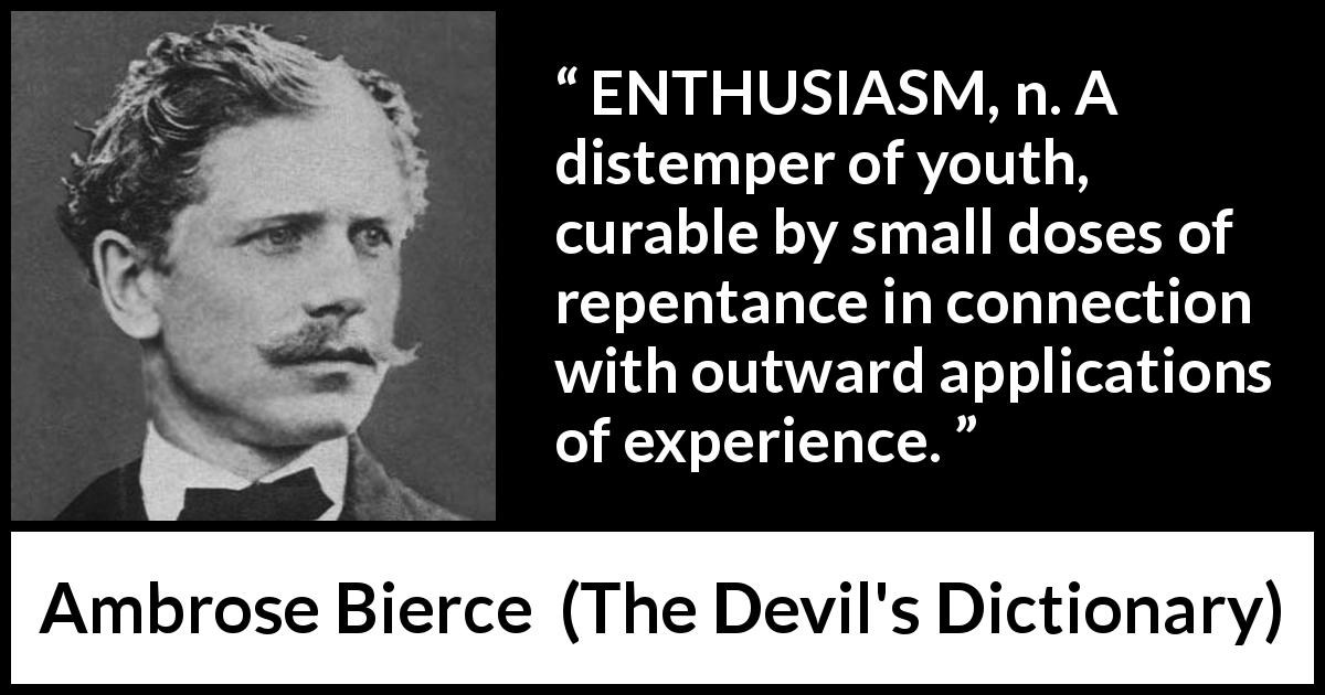 "Ambrose Bierce about youth (""The Devil's Dictionary"", 1911) - ENTHUSIASM, n. A distemper of youth, curable by small doses of repentance in connection with outward applications of experience."