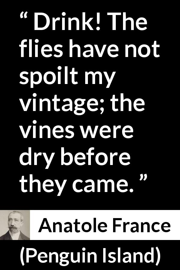 "Anatole France about drinking (""Penguin Island"", 1908) - Drink! The flies have not spoilt my vintage; the vines were dry before they came."