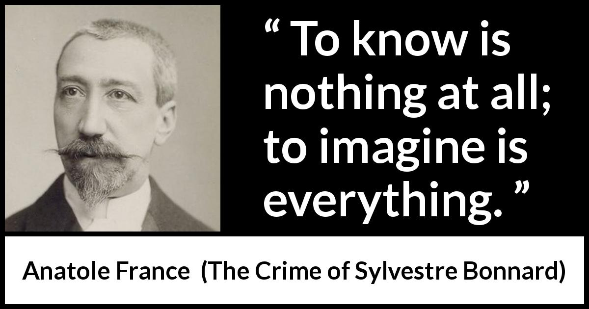 "Anatole France about knowledge (""The Crime of Sylvestre Bonnard"", 1881) - To know is nothing at all; to imagine is everything."