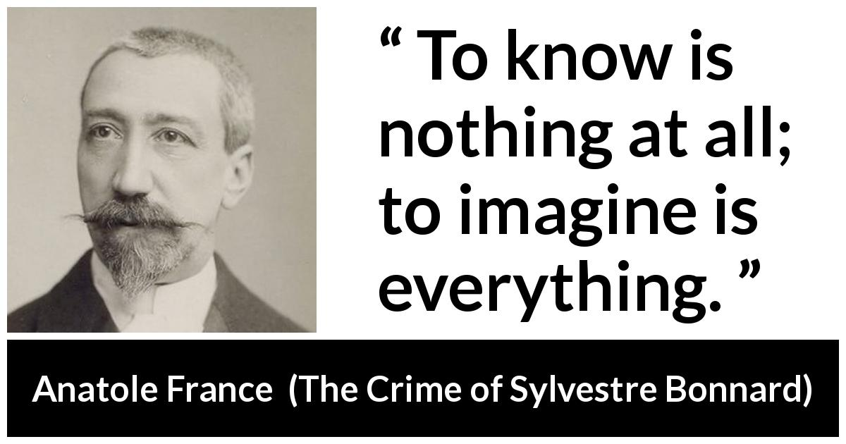 Anatole France - The Crime of Sylvestre Bonnard - To know is nothing at all; to imagine is everything.