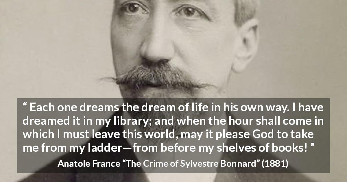 "Anatole France about life (""The Crime of Sylvestre Bonnard"", 1881) - Each one dreams the dream of life in his own way. I have dreamed it in my library; and when the hour shall come in which I must leave this world, may it please God to take me from my ladder—from before my shelves of books!"