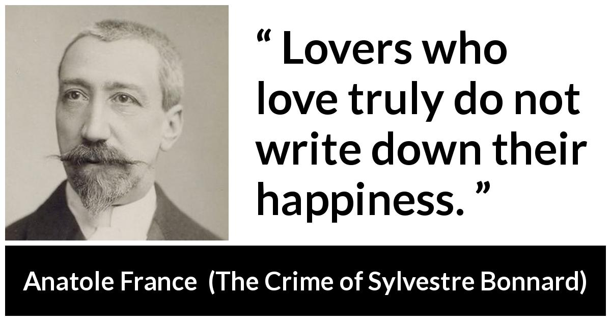 "Anatole France about love (""The Crime of Sylvestre Bonnard"", 1881) - Lovers who love truly do not write down their happiness."