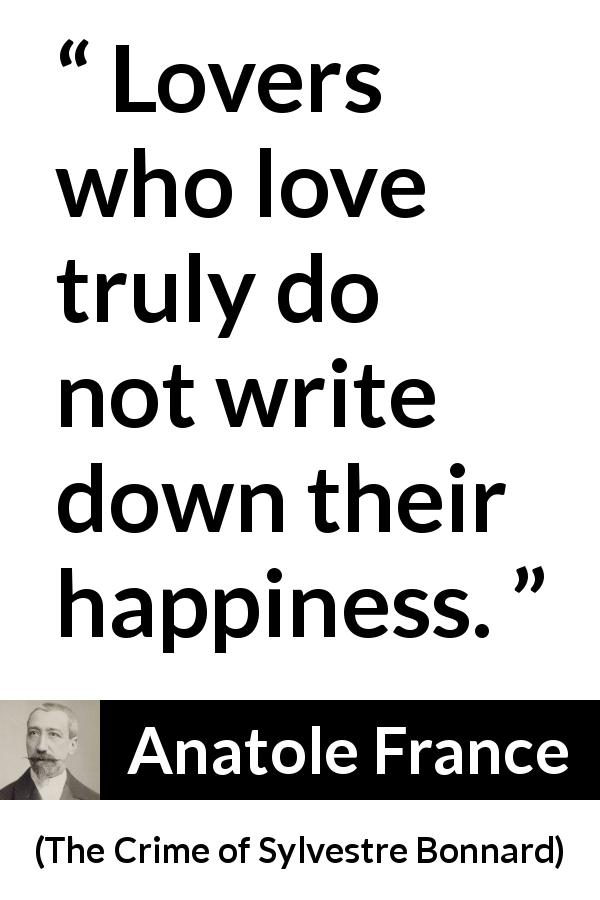 Anatole France quote about love from The Crime of Sylvestre Bonnard (1881) - Lovers who love truly do not write down their happiness.
