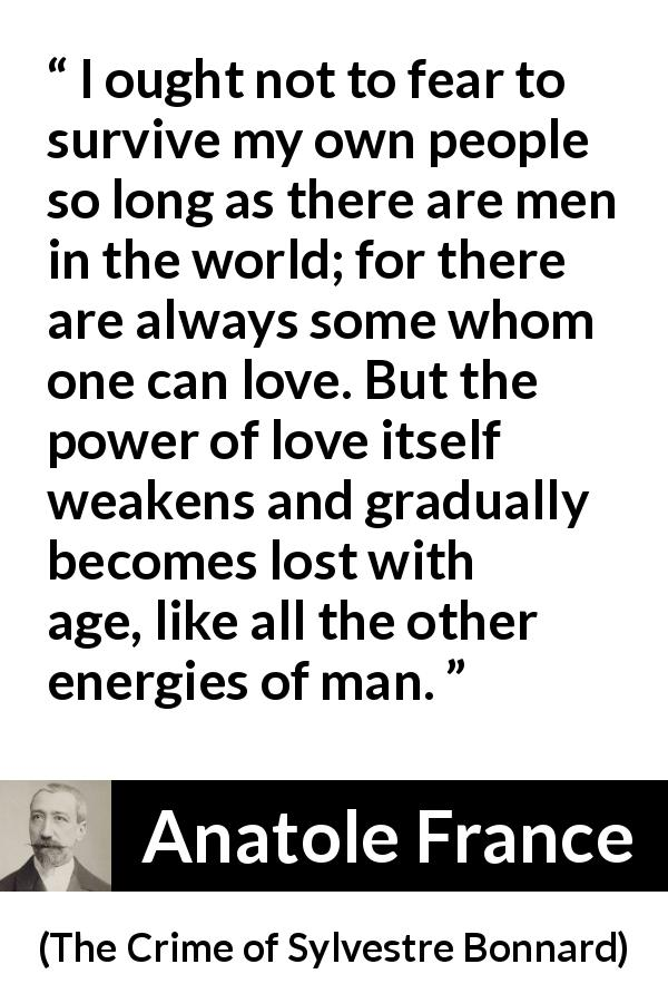 "Anatole France about love (""The Crime of Sylvestre Bonnard"", 1881) - I ought not to fear to survive my own people so long as there are men in the world; for there are always some whom one can love. But the power of love itself weakens and gradually becomes lost with age, like all the other energies of man."