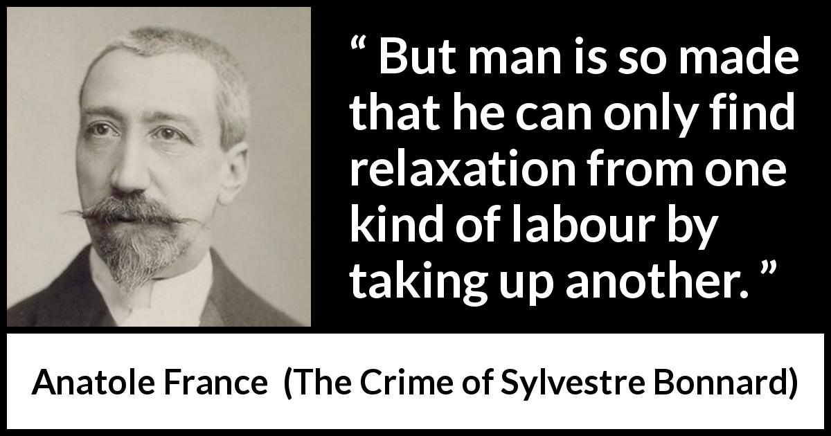 Anatole France - The Crime of Sylvestre Bonnard - But man is so made that he can only find relaxation from one kind of labour by taking up another.
