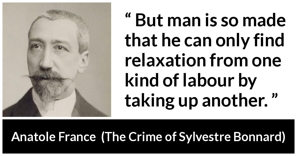 Anatole France quote about man from The Crime of Sylvestre Bonnard (1881) - But man is so made that he can only find relaxation from one kind of labour by taking up another.