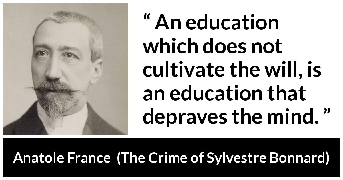 Anatole France quote about mind from The Crime of Sylvestre Bonnard (1881) - An education which does not cultivate the will, is an education that depraves the mind.