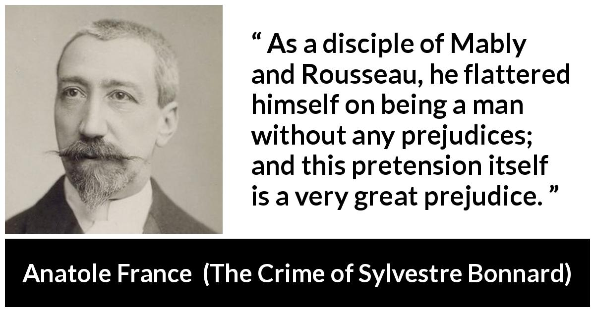 "Anatole France about prejudice (""The Crime of Sylvestre Bonnard"", 1881) - As a disciple of Mably and Rousseau, he flattered himself on being a man without any prejudices; and this pretension itself is a very great prejudice."