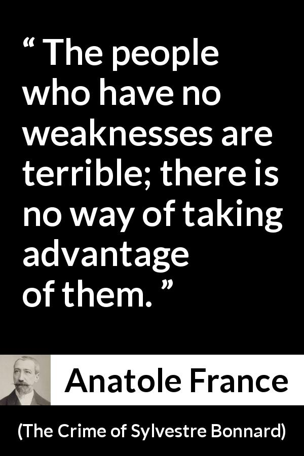 "Anatole France about strength (""The Crime of Sylvestre Bonnard"", 1881) - The people who have no weaknesses are terrible; there is no way of taking advantage of them."